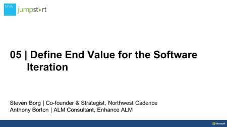 05 | Define End Value for the Software Iteration Steven Borg | Co-founder & Strategist, Northwest Cadence Anthony Borton | ALM Consultant, Enhance ALM.