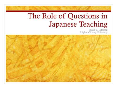 The Role of Questions in Japanese Teaching Blake E. Peterson Brigham Young University.
