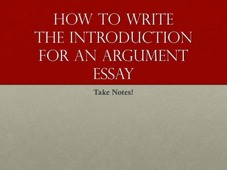 How to Write the Introduction for an Argument Essay Take Notes!