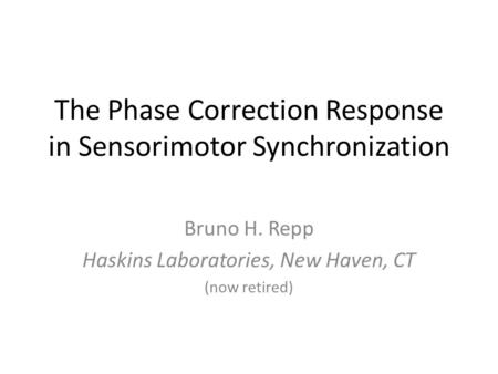 The Phase Correction Response in Sensorimotor Synchronization Bruno H. Repp Haskins Laboratories, New Haven, CT (now retired)