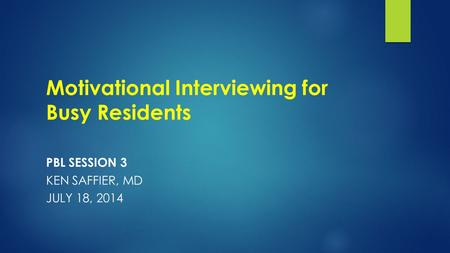 Motivational Interviewing for Busy Residents PBL SESSION 3 KEN SAFFIER, MD JULY 18, 2014.