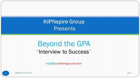 "2014 KIPNspire Group LLC 1 KIPNspire Group Presents Beyond the GPA ""Interview to Success"" A STEMulus Package production."