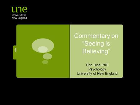 "Commentary on ""Seeing is Believing"" Don Hine PhD Psychology University of New England."