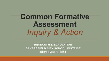 Common Formative Assessment Inquiry & Action RESEARCH & EVALUATION BAKERSFIELD CITY SCHOOL DISTRICT SEPTEMBER, 2013.