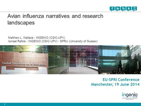 1 EU-SPRI Conference Manchester, 19 June 2014 Avian influenza narratives and research landscapes Matthew L. Wallace · INGENIO (CSIC-UPV) Ismael Rafols.