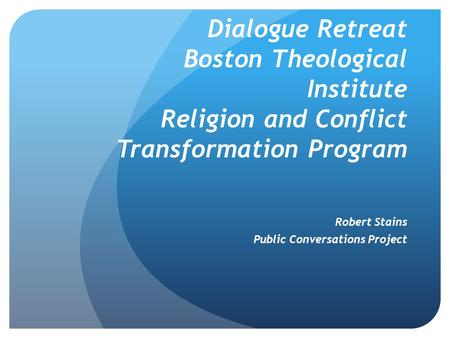 Dialogue Retreat Boston Theological Institute Religion and Conflict Transformation Program Robert Stains Public Conversations Project.