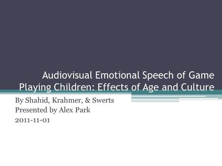 Audiovisual Emotional Speech of Game Playing Children: Effects of Age and Culture By Shahid, Krahmer, & Swerts Presented by Alex Park 2011-11-01.