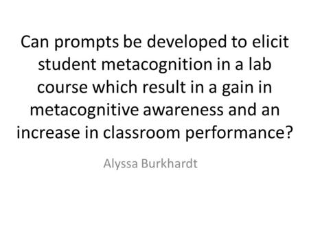 Can prompts be developed to elicit student metacognition in a lab course which result in a gain in metacognitive awareness and an increase in classroom.