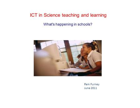 ICT in Science teaching and learning What's happening in schools? Pam Furney June 2011.