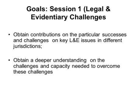 Goals: Session 1 (Legal & Evidentiary Challenges Obtain contributions on the particular successes and challenges on key L&E issues in different jurisdictions;