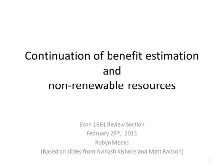 Continuation of benefit estimation and non-renewable resources Econ 1661 Review Section February 25 th, 2011 Robyn Meeks (Based on slides from Avinash.