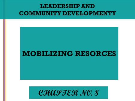 LEADERSHIP AND COMMUNITY DEVELOPMENTY MOBILIZING RESORCES CHAPTER NO. 8.
