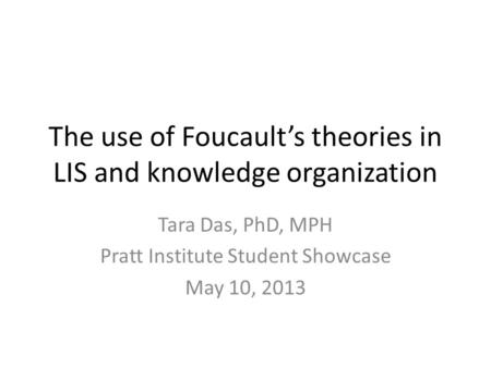 The use of Foucault's theories in LIS and knowledge organization Tara Das, PhD, MPH Pratt Institute Student Showcase May 10, 2013.