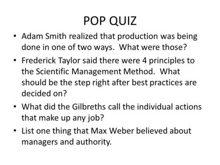 POP QUIZ Adam Smith realized that production was being done in one of two ways. What were those? Frederick Taylor said there were 4 principles to the.