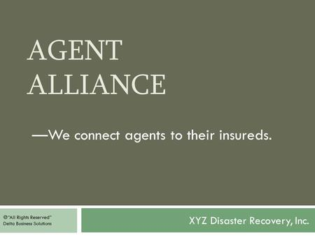 "AGENT ALLIANCE XYZ Disaster Recovery, Inc. —We connect agents to their insureds.  ""All Rights Reserved"" Delta Business Solutions."