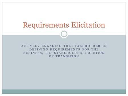 ACTIVELY ENGAGING THE STAKEHOLDER IN DEFINING REQUIREMENTS FOR THE BUSINESS, THE STAKEHOLDER, SOLUTION OR TRANSITION Requirements Elicitation.