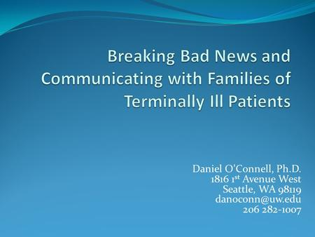 Breaking Bad News and Communicating with Families of Terminally Ill Patients Daniel O'Connell, Ph.D. 1816 1st Avenue West Seattle, WA 98119 danoconn@uw.edu.