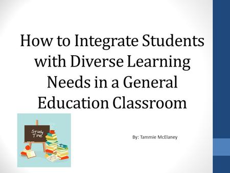 How to Integrate Students with Diverse Learning Needs in a General Education Classroom By: Tammie McElaney.