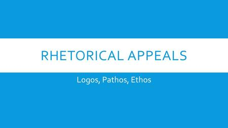 RHETORICAL APPEALS Logos, Pathos, Ethos. LOGOS Appeal to Logic Logic is the anatomy of thought. – John Locke.