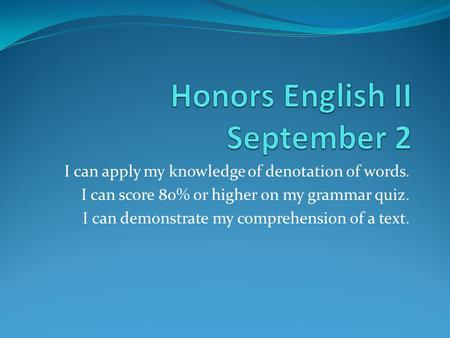 I can apply my knowledge of denotation of words. I can score 80% or higher on my grammar quiz. I can demonstrate my comprehension of a text.