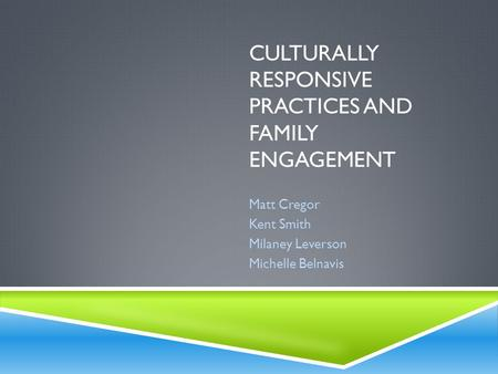 CULTURALLY RESPONSIVE PRACTICES AND FAMILY ENGAGEMENT Matt Cregor Kent Smith Milaney Leverson Michelle Belnavis.