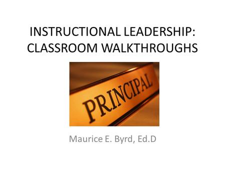 INSTRUCTIONAL LEADERSHIP: CLASSROOM WALKTHROUGHS Maurice E. Byrd, Ed.D.