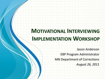 M OTIVATIONAL I NTERVIEWING I MPLEMENTATION W ORKSHOP Jason Anderson EBP Program Administrator MN Department of Corrections August 26, 2011.
