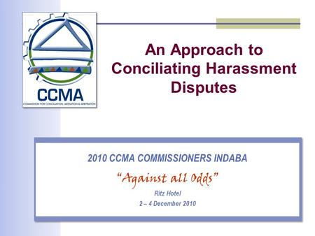"An Approach to Conciliating Harassment Disputes 2010 CCMA COMMISSIONERS INDABA ""Against all Odds"" Ritz Hotel 2 – 4 December 2010."