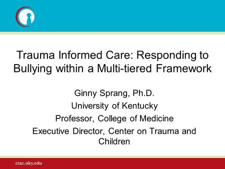 Trauma Informed Care: Responding to Bullying within a Multi-tiered Framework Ginny Sprang, Ph.D. University of Kentucky Professor, College of Medicine.