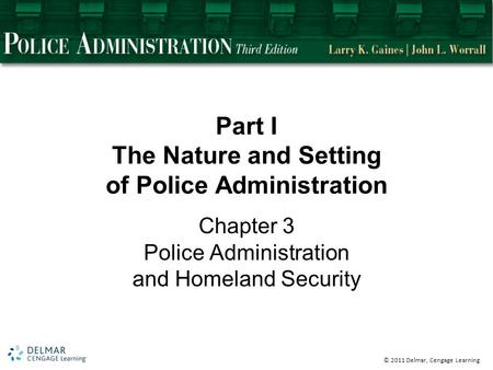 © 2011 Delmar, Cengage Learning Part I The Nature and Setting of Police Administration Chapter 3 Police Administration and Homeland Security.
