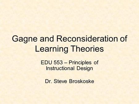 Gagne and Reconsideration of Learning Theories EDU 553 – Principles of Instructional Design Dr. Steve Broskoske.