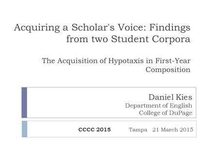 Acquiring a Scholar's Voice: Findings from two Student Corpora The Acquisition of Hypotaxis in First-Year Composition CCCC 2015 Tampa 21 March 2015 Daniel.