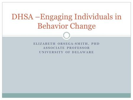 ELIZABETH ORSEGA-SMITH, PHD ASSOCIATE PROFESSOR UNIVERSITY OF DELAWARE DHSA –Engaging Individuals in Behavior Change.