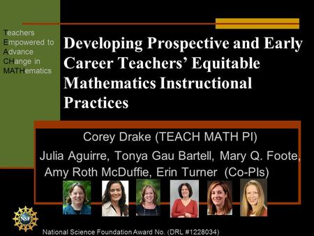 Developing Prospective and Early Career Teachers' Equitable Mathematics Instructional Practices Corey Drake (TEACH MATH PI) Julia Aguirre, Tonya Gau Bartell,