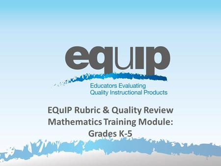 EQuIP Rubric & Quality Review Mathematics Training Module: Grades K-5 1.
