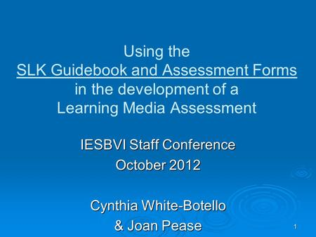 Using the SLK Guidebook and Assessment Forms in the development of a Learning Media Assessment IESBVI Staff Conference October 2012 Cynthia White-Botello.