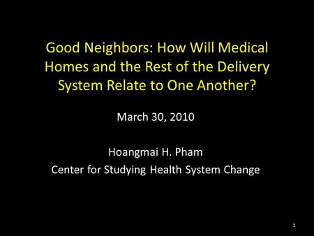 Good Neighbors: How Will Medical Homes and the Rest of the Delivery System Relate to One Another? March 30, 2010 Hoangmai H. Pham Center for Studying Health.