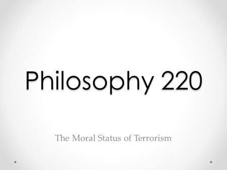 Philosophy 220 The Moral Status of Terrorism. Some Definitions: Terrorism Coming up with a useful, non-controversial definition of terrorism is more difficult.