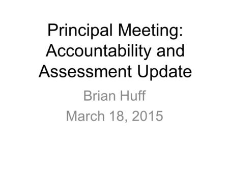 Principal Meeting: Accountability and Assessment Update Brian Huff March 18, 2015.