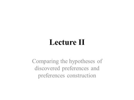 Lecture II Comparing the hypotheses of discovered preferences and preferences construction.
