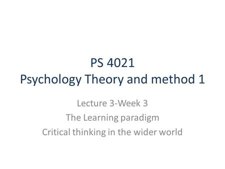 PS 4021 Psychology Theory and method 1 Lecture 3-Week 3 The Learning paradigm Critical thinking in the wider world.