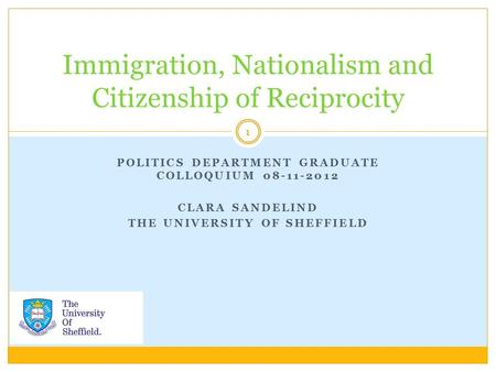 POLITICS DEPARTMENT GRADUATE COLLOQUIUM 08-11-2012 CLARA SANDELIND THE UNIVERSITY OF SHEFFIELD Immigration, Nationalism and Citizenship of Reciprocity.