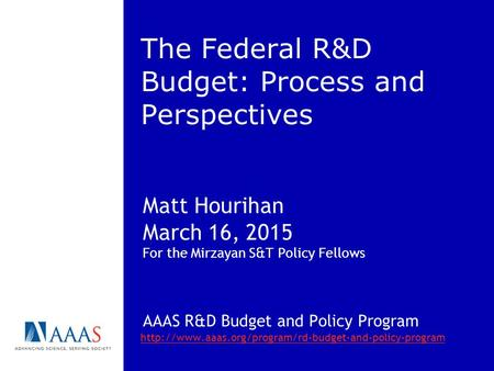 The Federal R&D Budget: Process and Perspectives Matt Hourihan March 16, 2015 For the Mirzayan S&T Policy Fellows AAAS R&D Budget and Policy Program
