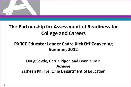 The Partnership for Assessment of Readiness for College and Careers PARCC Educator Leader Cadre Kick Off Convening Summer, 2012 Doug Sovde, Carrie Piper,