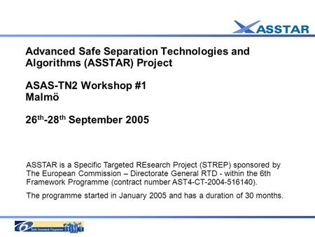 Advanced Safe Separation Technologies and Algorithms (ASSTAR) Project ASAS-TN2 Workshop #1 Malmö 26 th -28 th September 2005 ASSTAR is a Specific Targeted.