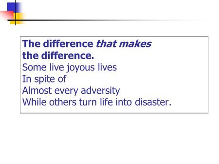 The difference that makes the difference. Some live joyous lives In spite of Almost every adversity While others turn life into disaster.