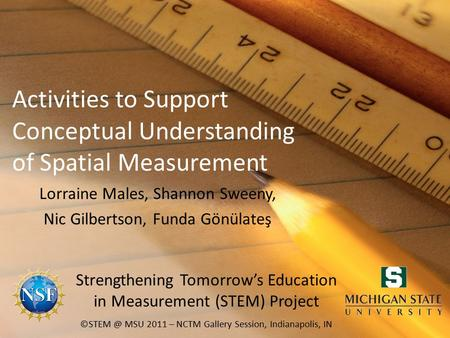 Activities to Support Conceptual Understanding of Spatial Measurement Lorraine Males, Shannon Sweeny, Nic Gilbertson, Funda Gönülateş MSU 2011.