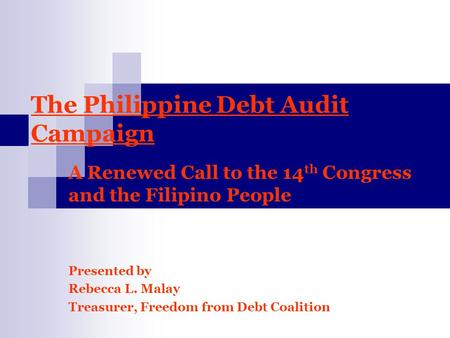 The Philippine Debt Audit Campaign A Renewed Call to the 14 th Congress and the Filipino People Presented by Rebecca L. Malay Treasurer, Freedom from Debt.