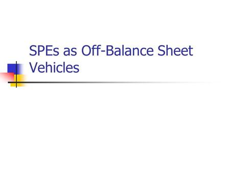 SPEs as Off-Balance Sheet Vehicles. Paul Zarowin2 Key Issues Special purpose entities (SPE) Synthetic leases Enron case.