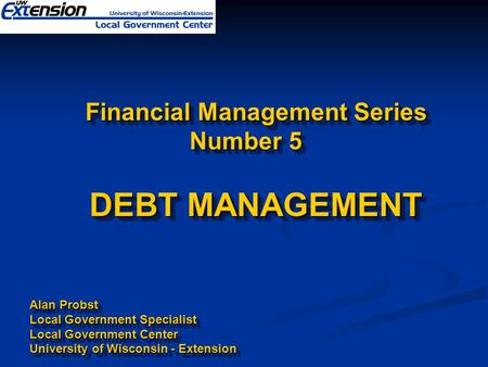 Financial Management Series Number 5 DEBT MANAGEMENT Financial Management Series Number 5 DEBT MANAGEMENT Alan Probst Local Government Specialist Local.